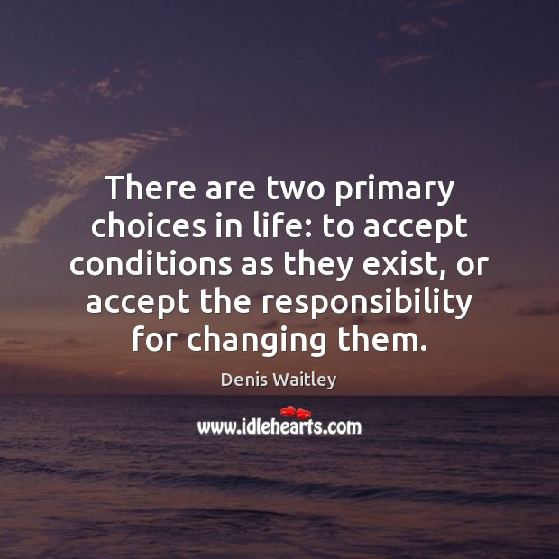 Image, There are two primary choices in life: to accept conditions as they