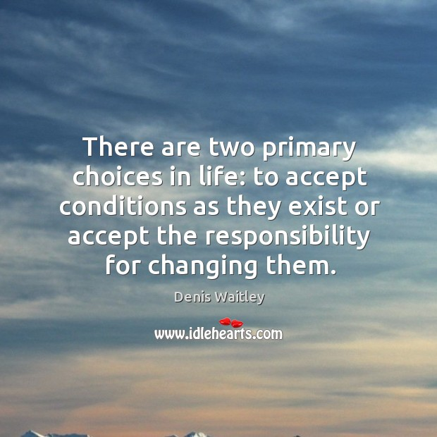 Image, There are two primary choices in life: to accept conditions as they exist or accept the responsibility for changing them.