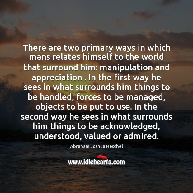There are two primary ways in which mans relates himself to the Abraham Joshua Heschel Picture Quote