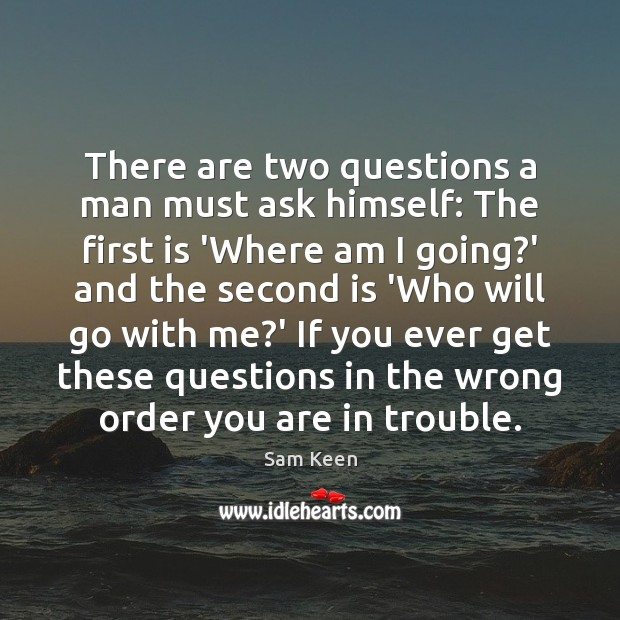There are two questions a man must ask himself: The first is Sam Keen Picture Quote
