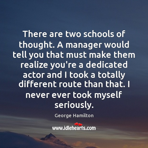 There are two schools of thought. A manager would tell you that George Hamilton Picture Quote