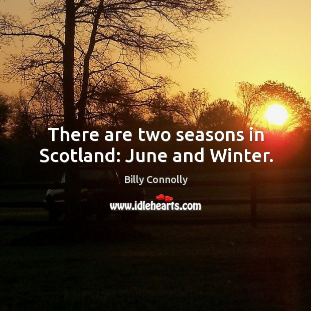 There are two seasons in scotland: june and winter. Image