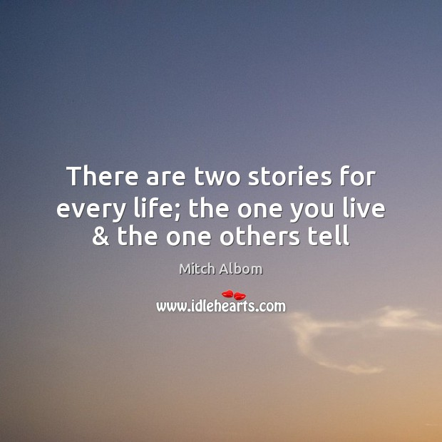 There are two stories for every life; the one you live & the one others tell Mitch Albom Picture Quote