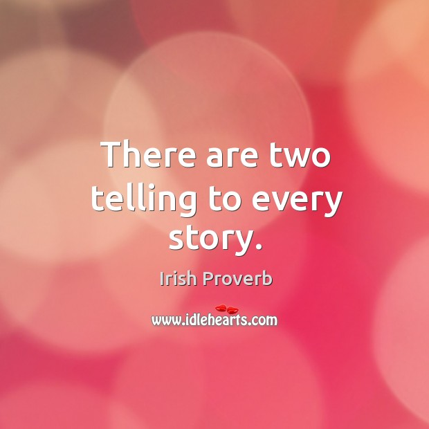 There are two telling to every story. Irish Proverbs Image