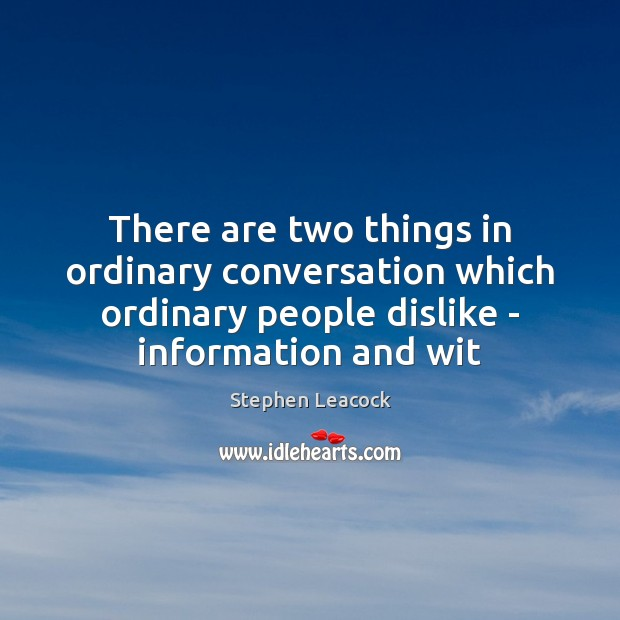 There are two things in ordinary conversation which ordinary people dislike – Stephen Leacock Picture Quote
