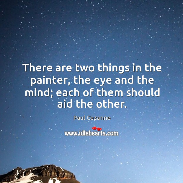Image, There are two things in the painter, the eye and the mind; each of them should aid the other.