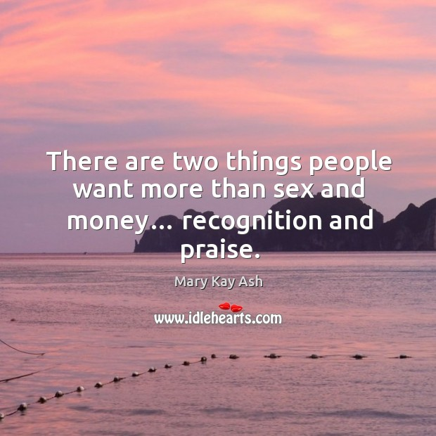 Image, There are two things people want more than sex and money… recognition and praise.