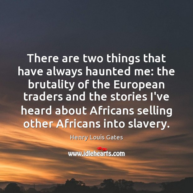 There are two things that have always haunted me: the brutality of Henry Louis Gates Picture Quote