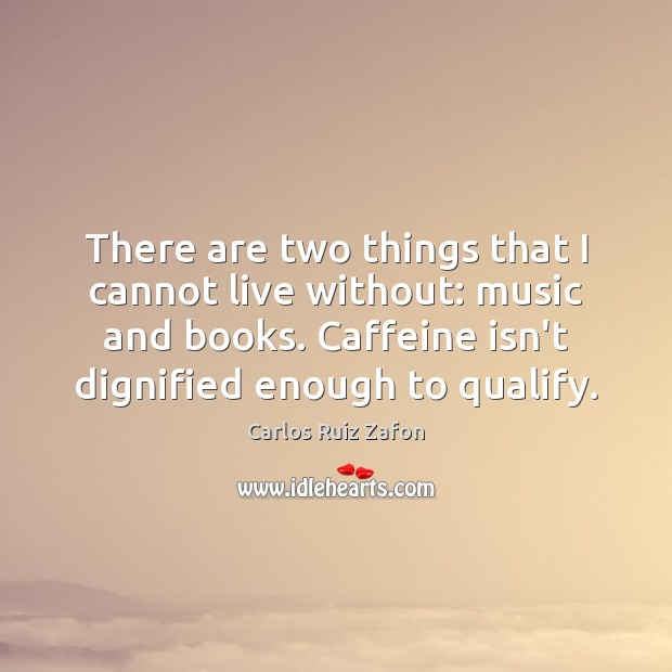 There are two things that I cannot live without: music and books. Carlos Ruiz Zafon Picture Quote