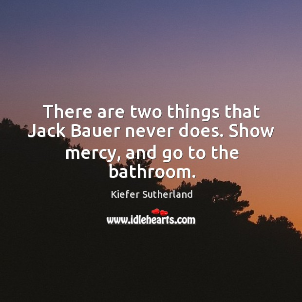 There are two things that jack bauer never does. Show mercy, and go to the bathroom. Image