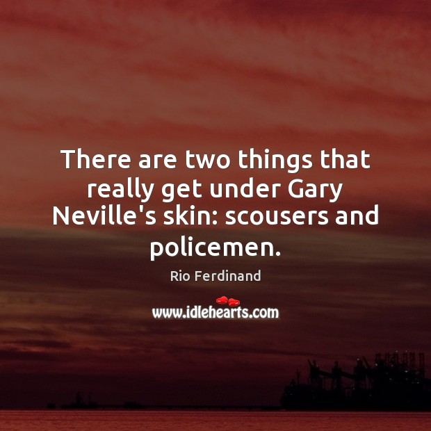 There are two things that really get under Gary Neville's skin: scousers and policemen. Rio Ferdinand Picture Quote
