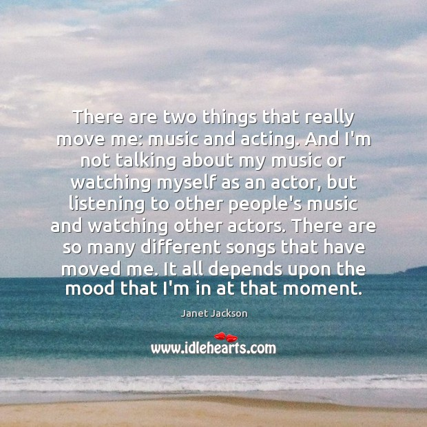 Image, There are two things that really move me: music and acting. And