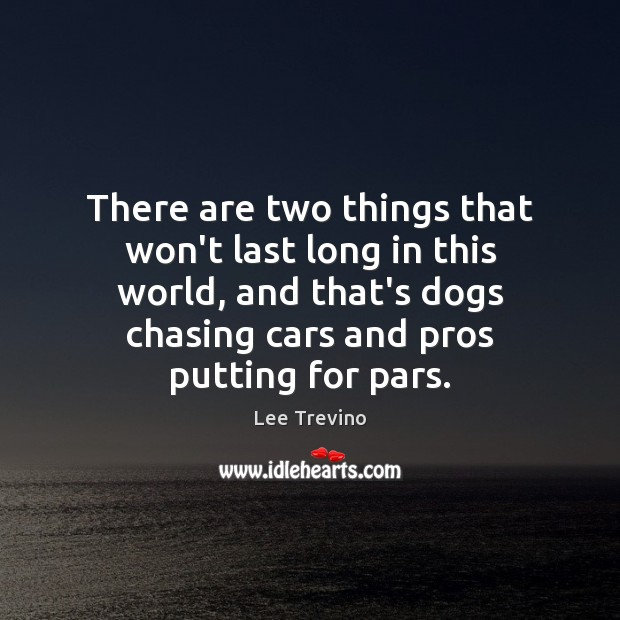 There are two things that won't last long in this world, and Lee Trevino Picture Quote