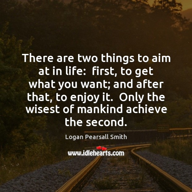 There are two things to aim at in life:  first, to get Image
