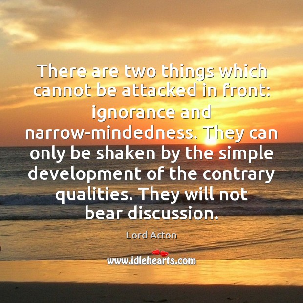 There are two things which cannot be attacked in front: ignorance and Lord Acton Picture Quote