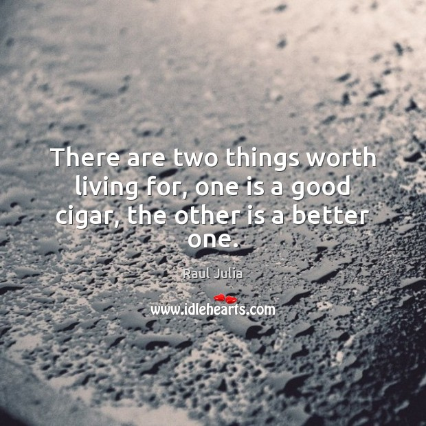 There are two things worth living for, one is a good cigar, the other is a better one. Raul Julia Picture Quote