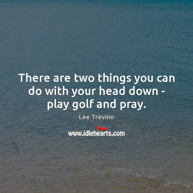 There are two things you can do with your head down – play golf and pray. Lee Trevino Picture Quote