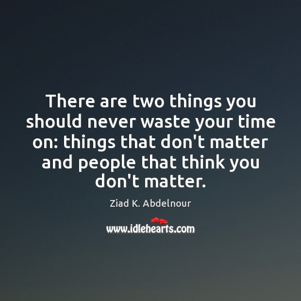 Image, There are two things you should never waste your time on: things