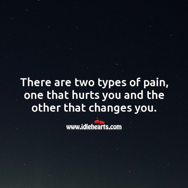 There are two types of pain, one that hurts you and the other that changes you. Love Hurts Quotes Image