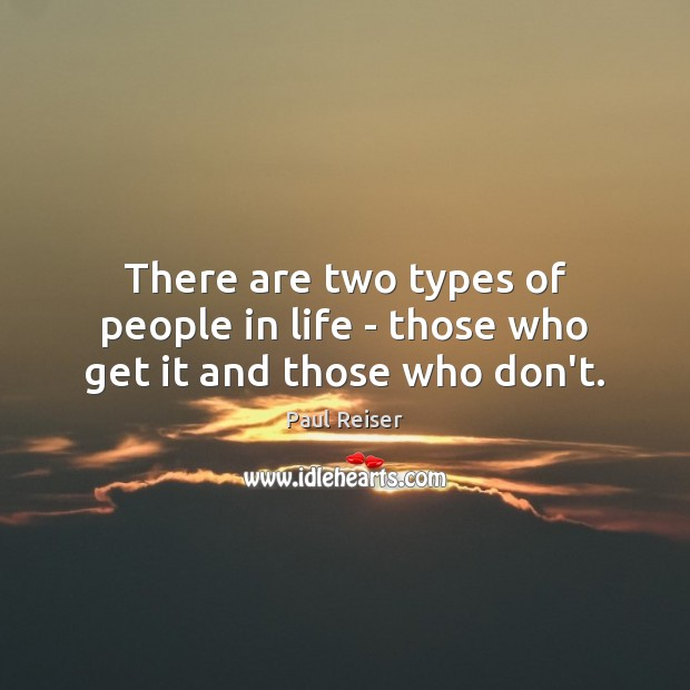 There are two types of people in life – those who get it and those who don't. Paul Reiser Picture Quote