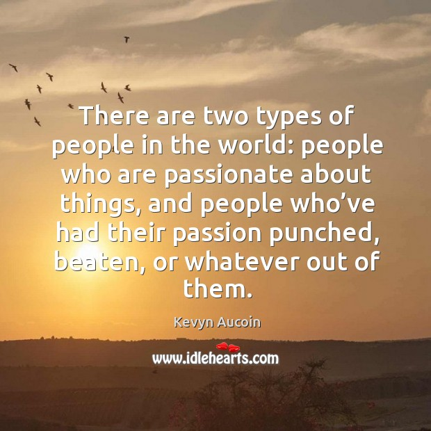 There are two types of people in the world: people who are passionate about things Image