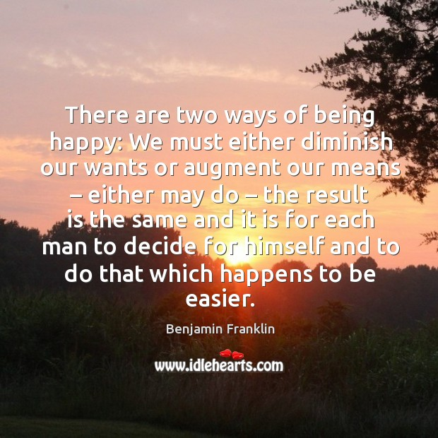 Image, There are two ways of being happy: we must either diminish our wants or augment our means