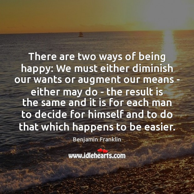 Image, There are two ways of being happy: We must either diminish our