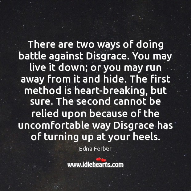 There are two ways of doing battle against Disgrace. You may live Edna Ferber Picture Quote