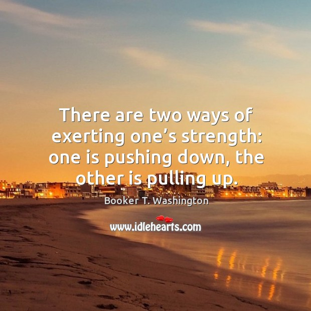 Image, There are two ways of exerting one's strength: one is pushing down, the other is pulling up.
