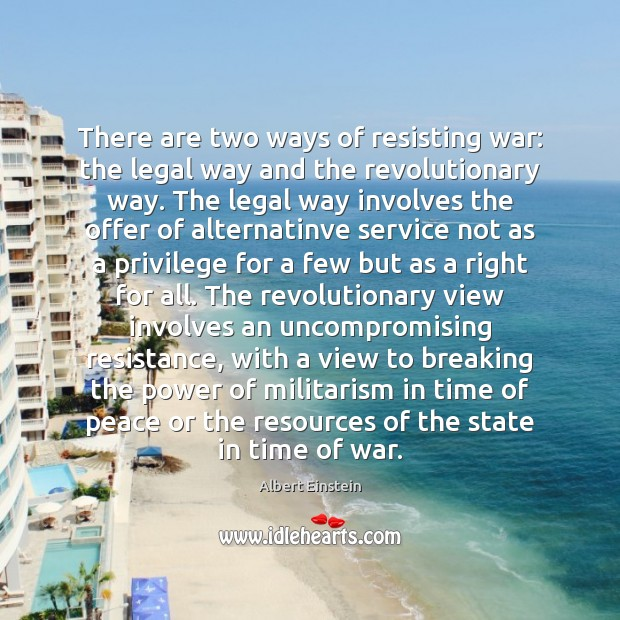 There are two ways of resisting war: the legal way and the Image