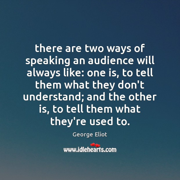 There are two ways of speaking an audience will always like: one George Eliot Picture Quote