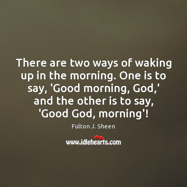 Image, There are two ways of waking up in the morning. One is