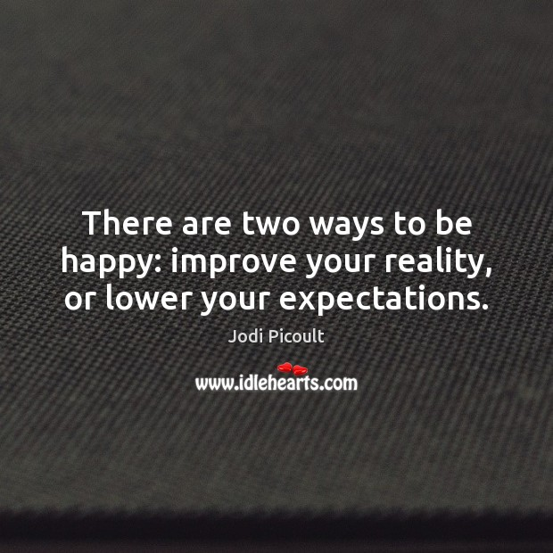 There are two ways to be happy: improve your reality, or lower your expectations. Jodi Picoult Picture Quote
