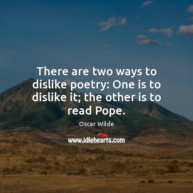 There are two ways to dislike poetry: One is to dislike it; the other is to read Pope. Image