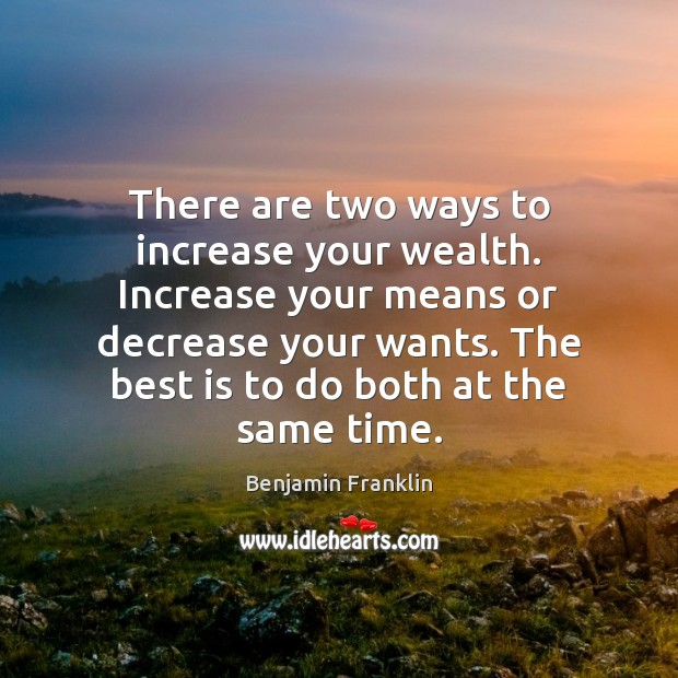 There are two ways to increase your wealth. Increase your means or Image