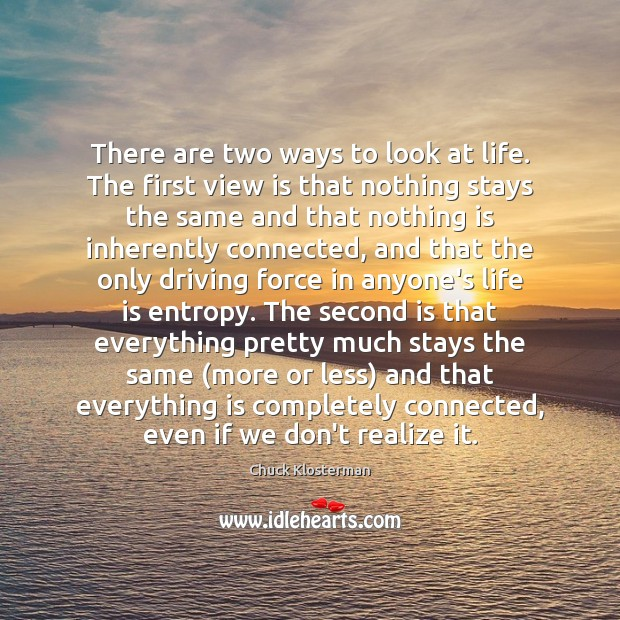 There are two ways to look at life. The first view is Chuck Klosterman Picture Quote