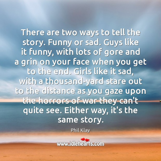 There are two ways to tell the story. Funny or sad. Guys Phil Klay Picture Quote