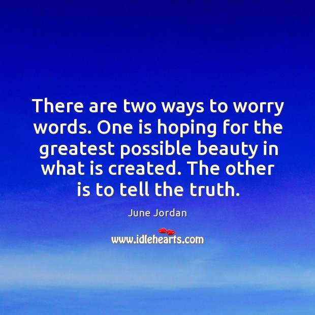 There are two ways to worry words. One is hoping for the greatest possible beauty in what is created. Image