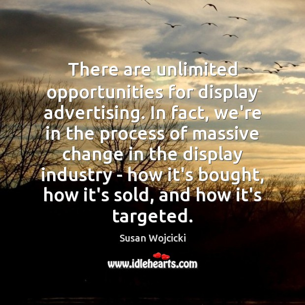 There are unlimited opportunities for display advertising. In fact, we're in the Susan Wojcicki Picture Quote