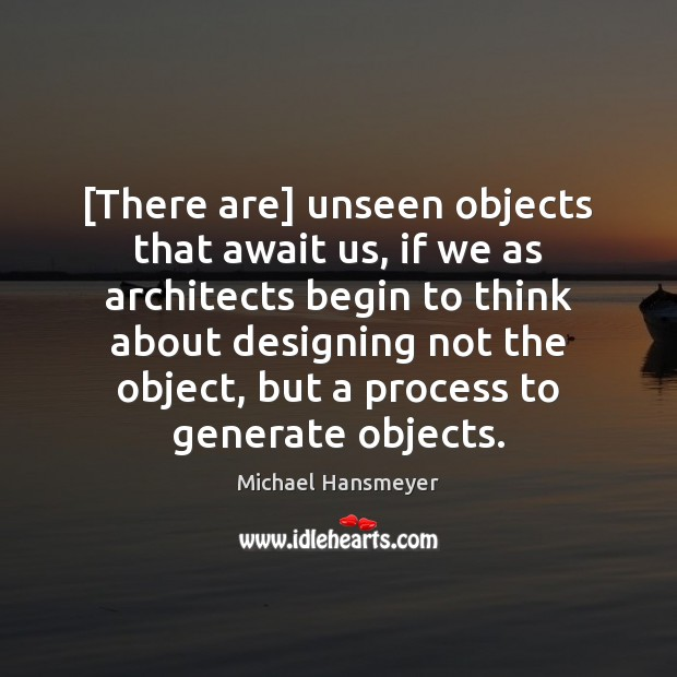 [There are] unseen objects that await us, if we as architects begin Image