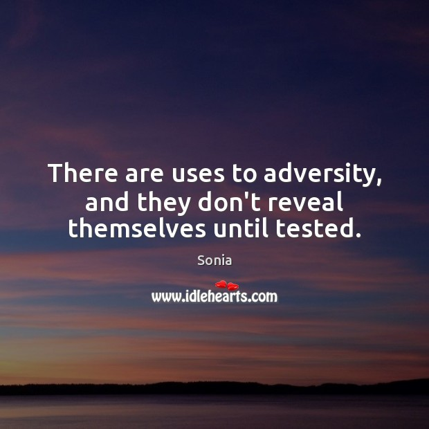 There are uses to adversity, and they don't reveal themselves until tested. Image
