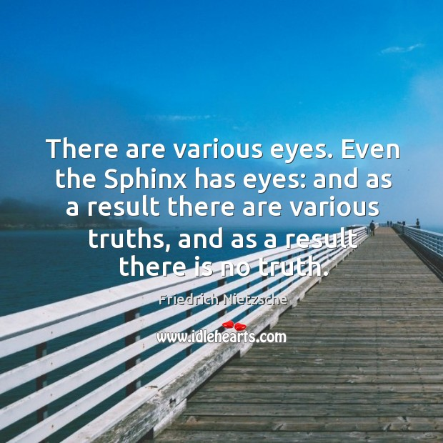 There are various eyes. Even the sphinx has eyes: and as a result there are various truths Image
