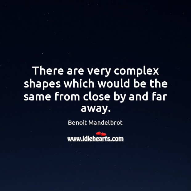 There are very complex shapes which would be the same from close by and far away. Benoit Mandelbrot Picture Quote