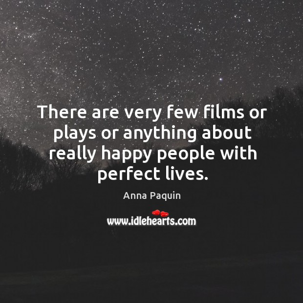 There are very few films or plays or anything about really happy people with perfect lives. Anna Paquin Picture Quote