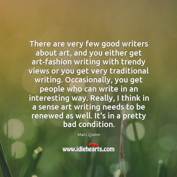 There are very few good writers about art, and you either get Marc Quinn Picture Quote