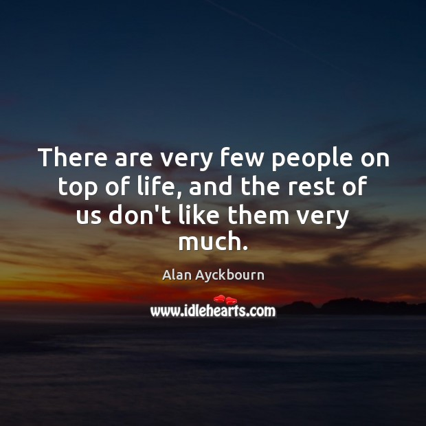There are very few people on top of life, and the rest of us don't like them very much. Image