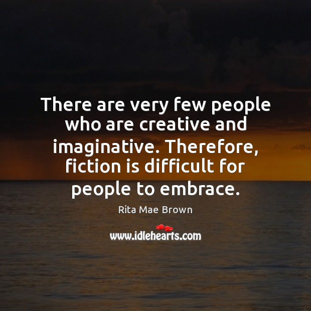 There are very few people who are creative and imaginative. Therefore, fiction Rita Mae Brown Picture Quote
