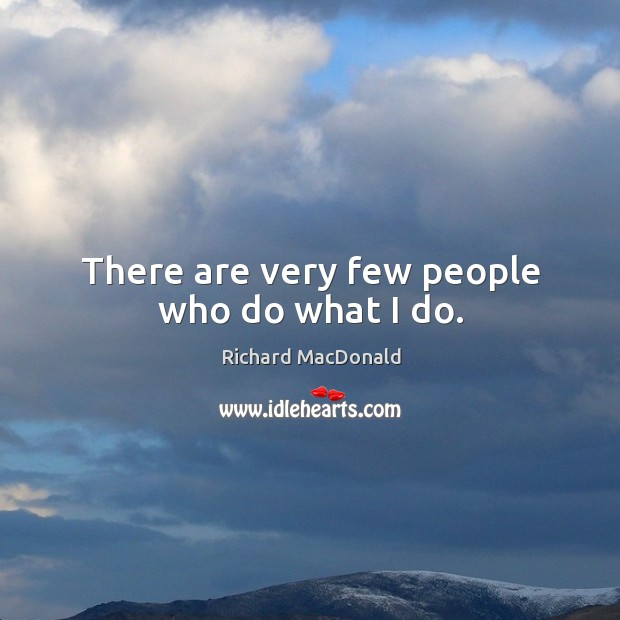 There are very few people who do what I do. Image