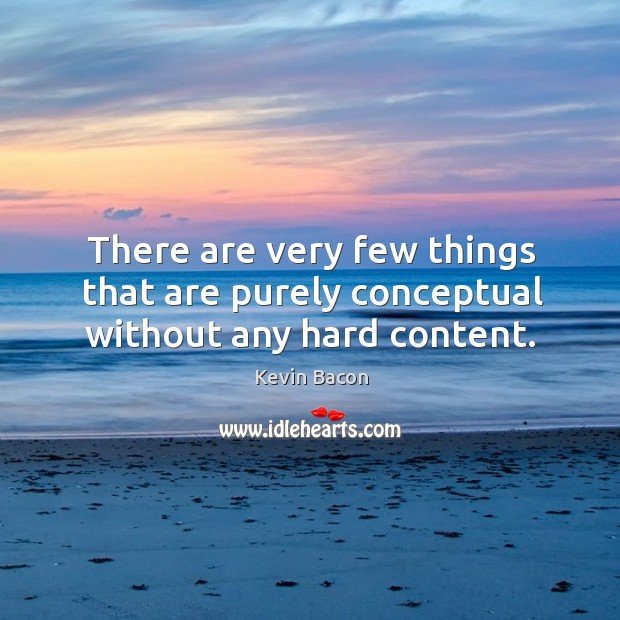 There are very few things that are purely conceptual without any hard content. Image