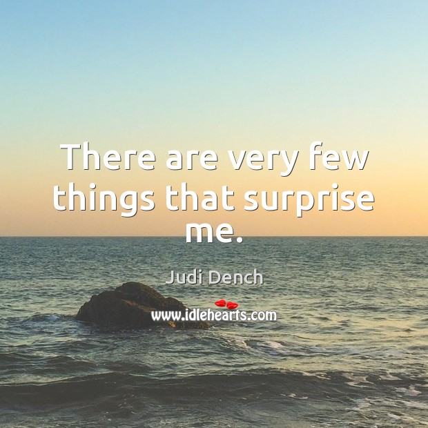 There are very few things that surprise me. Judi Dench Picture Quote